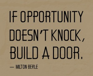 "quote: ""if opportunity doesn't knock, build a door"" Milton Berle"